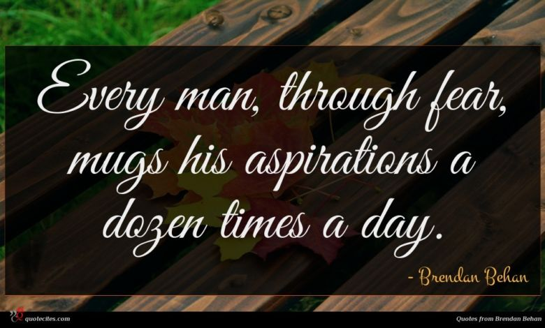 Every man, through fear, mugs his aspirations a dozen times a day.