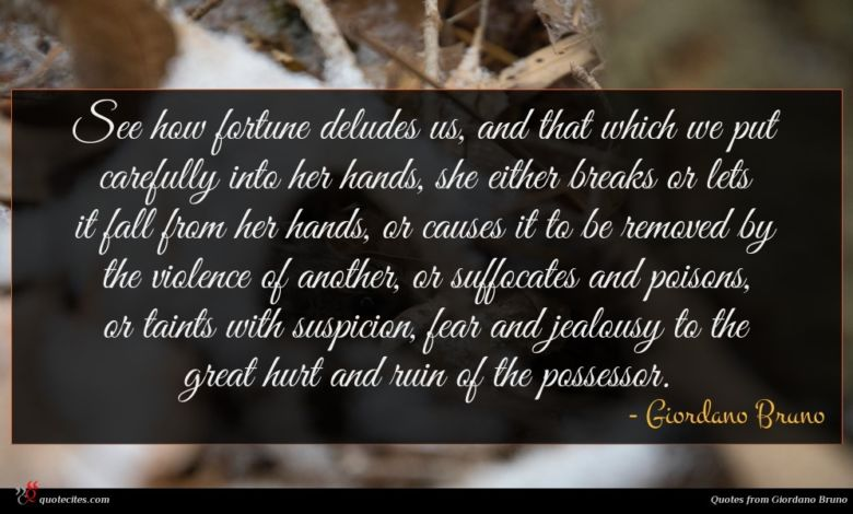 See how fortune deludes us, and that which we put carefully into her hands, she either breaks or lets it fall from her hands, or causes it to be removed by the violence of another, or suffocates and poisons, or taints with suspicion, fear and jealousy to the great hurt and ruin of the possessor.