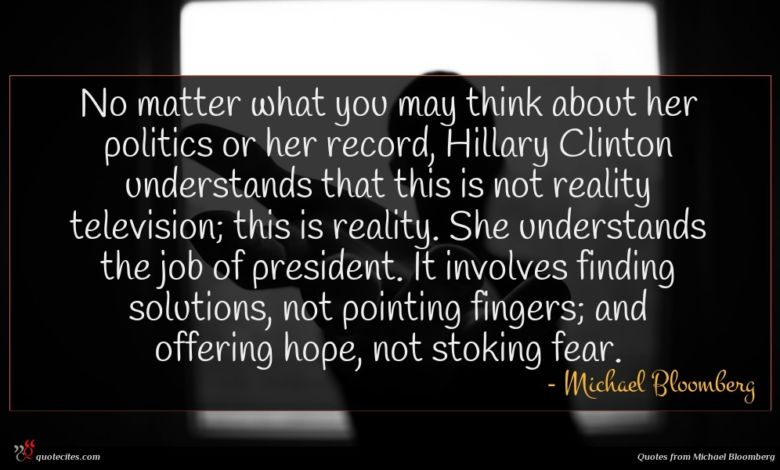 No matter what you may think about her politics or her record, Hillary Clinton understands that this is not reality television; this is reality. She understands the job of president. It involves finding solutions, not pointing fingers; and offering hope, not stoking fear.