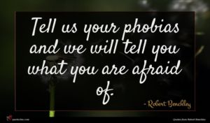 Robert Benchley quote : Tell us your phobias ...
