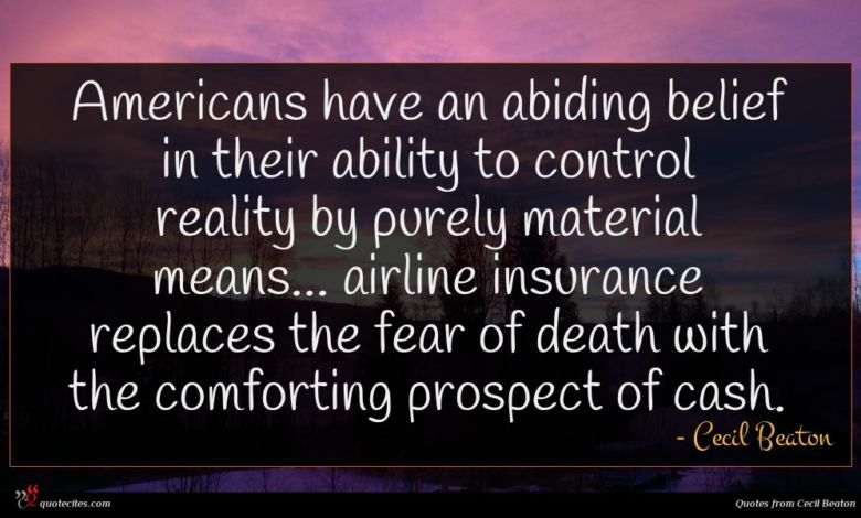 Americans have an abiding belief in their ability to control reality by purely material means... airline insurance replaces the fear of death with the comforting prospect of cash.