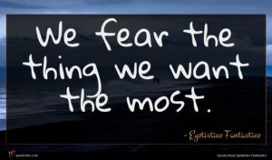 Egotistico Fantastico quote : We fear the thing ...