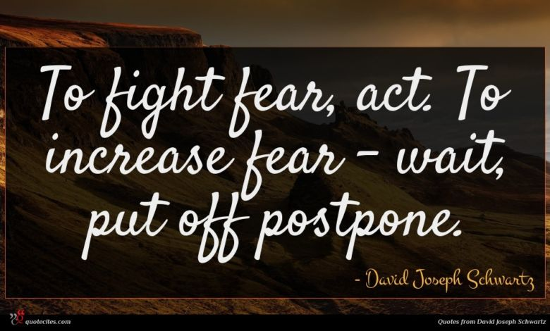 To fight fear, act. To increase fear - wait, put off postpone.