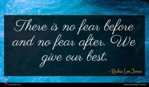 Rickie Lee Jones quote : There is no fear ...