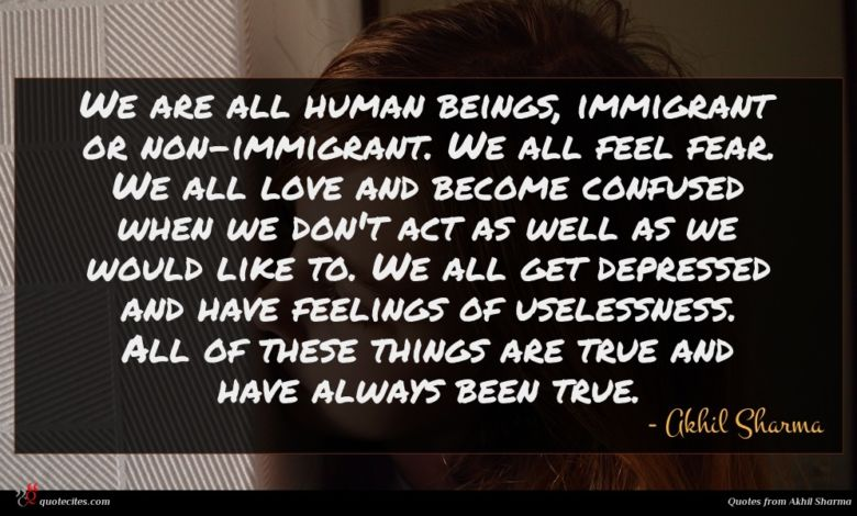 We are all human beings, immigrant or non-immigrant. We all feel fear. We all love and become confused when we don't act as well as we would like to. We all get depressed and have feelings of uselessness. All of these things are true and have always been true.