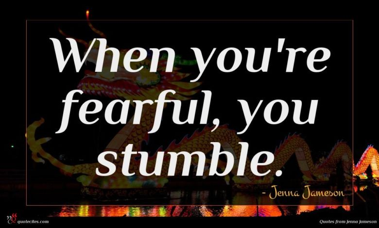 When you're fearful, you stumble.
