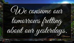 Persius quote : We consume our tomorrows ...
