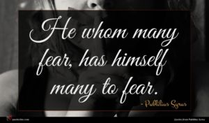 Publilius Syrus quote : He whom many fear ...