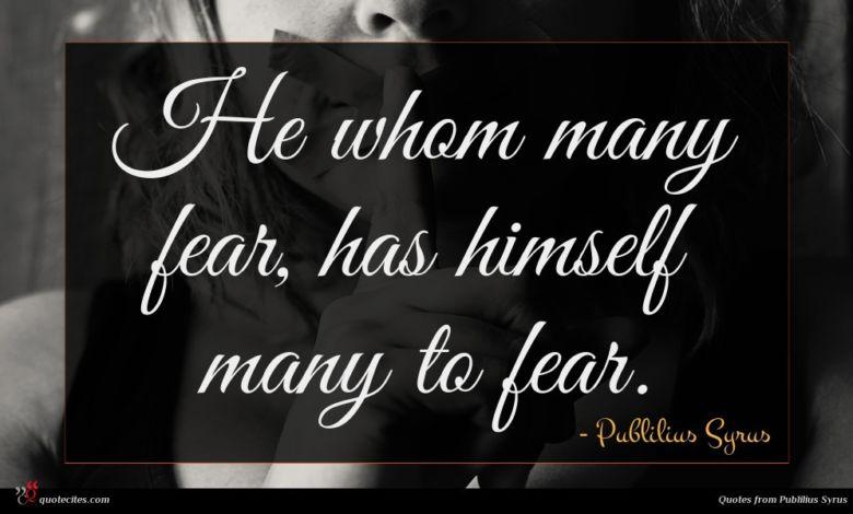 He whom many fear, has himself many to fear.