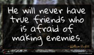 William Hazlitt quote : He will never have ...