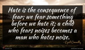 Cyril Connolly quote : Hate is the consequence ...