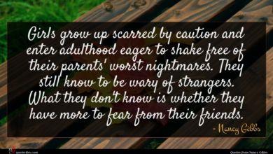Photo of Nancy Gibbs quote : Girls grow up scarred …