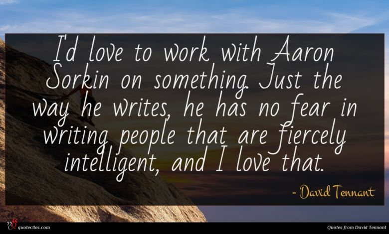 I'd love to work with Aaron Sorkin on something. Just the way he writes, he has no fear in writing people that are fiercely intelligent, and I love that.