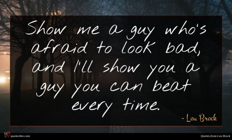 Show me a guy who's afraid to look bad, and I'll show you a guy you can beat every time.