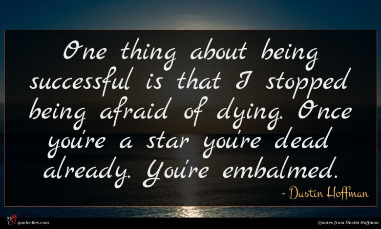 One thing about being successful is that I stopped being afraid of dying. Once you're a star you're dead already. You're embalmed.