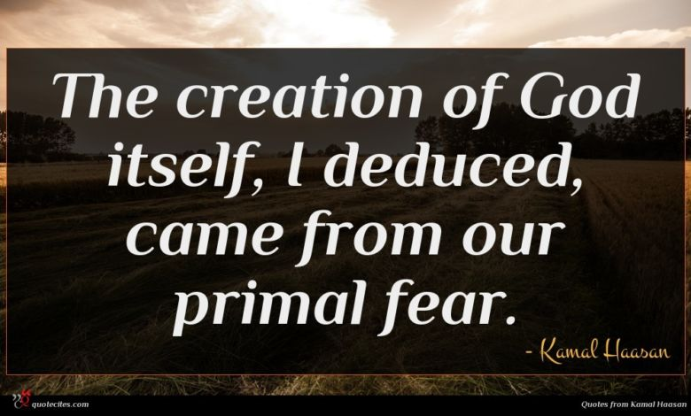The creation of God itself, I deduced, came from our primal fear.