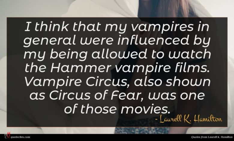 I think that my vampires in general were influenced by my being allowed to watch the Hammer vampire films. Vampire Circus, also shown as Circus of Fear, was one of those movies.