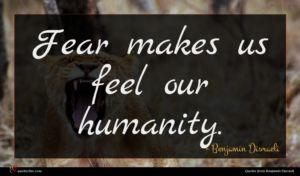 Benjamin Disraeli quote : Fear makes us feel ...