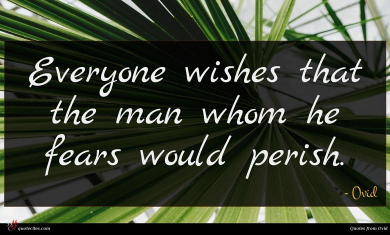 Everyone wishes that the man whom he fears would perish.