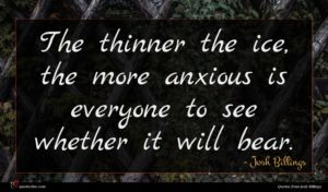 Josh Billings quote : The thinner the ice ...