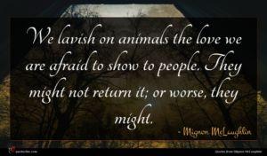 Mignon McLaughlin quote : We lavish on animals ...