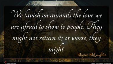Photo of Mignon McLaughlin quote : We lavish on animals …