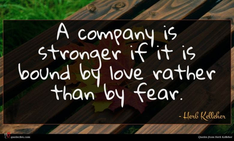 A company is stronger if it is bound by love rather than by fear.