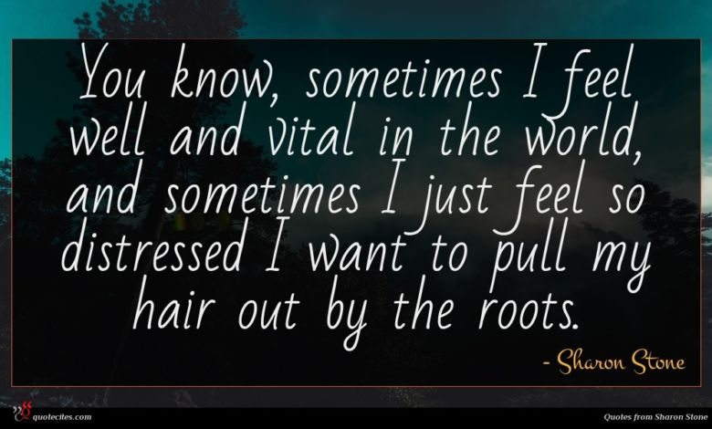 You know, sometimes I feel well and vital in the world, and sometimes I just feel so distressed I want to pull my hair out by the roots.