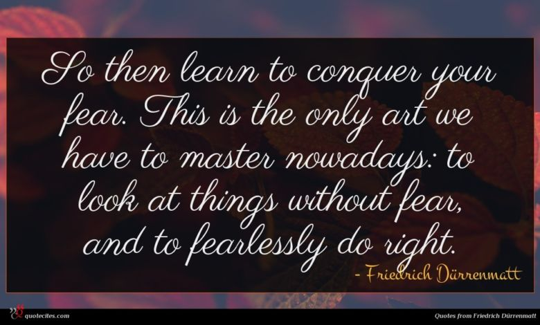 So then learn to conquer your fear. This is the only art we have to master nowadays: to look at things without fear, and to fearlessly do right.