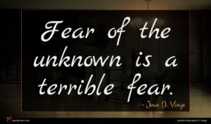 Joan D. Vinge quote : Fear of the unknown ...