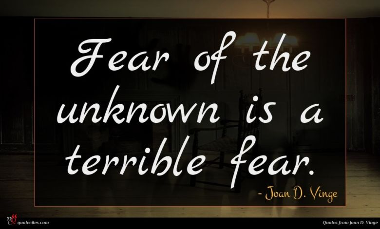 Fear of the unknown is a terrible fear.