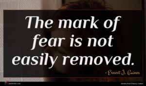 Ernest J. Gaines quote : The mark of fear ...