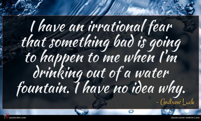 I have an irrational fear that something bad is going to happen to me when I'm drinking out of a water fountain. I have no idea why.