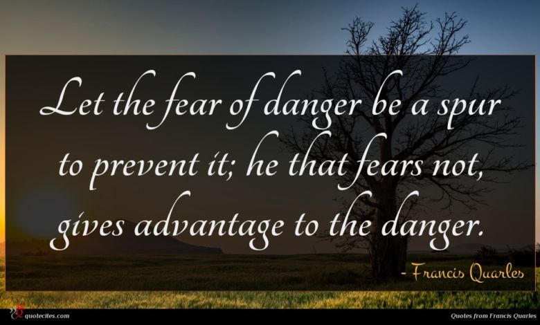Let the fear of danger be a spur to prevent it; he that fears not, gives advantage to the danger.