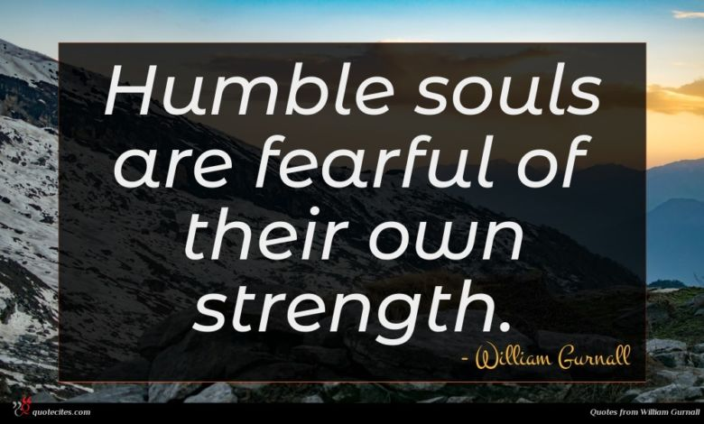 Humble souls are fearful of their own strength.