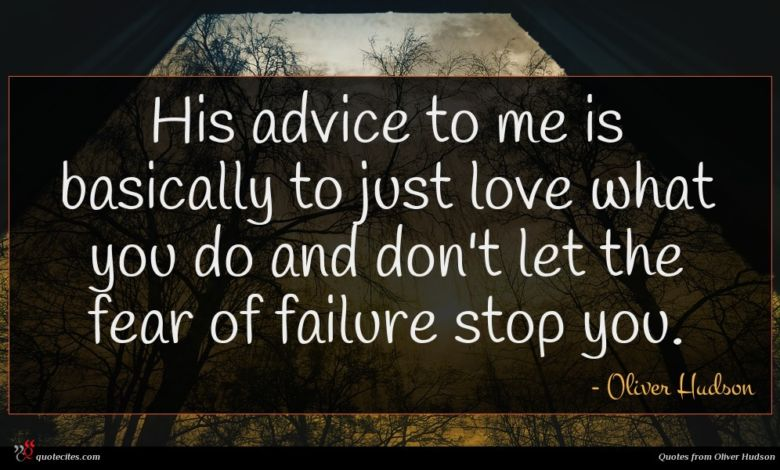 His advice to me is basically to just love what you do and don't let the fear of failure stop you.