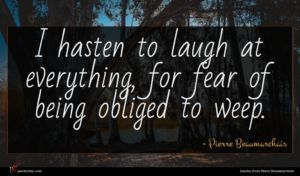 Pierre Beaumarchais quote : I hasten to laugh ...