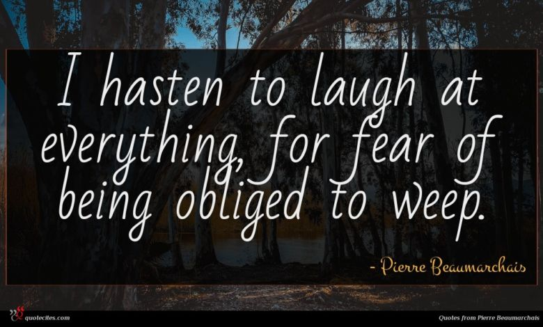 I hasten to laugh at everything, for fear of being obliged to weep.