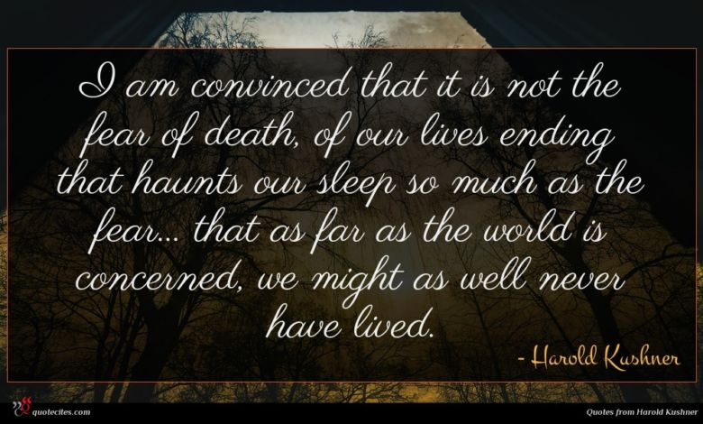 I am convinced that it is not the fear of death, of our lives ending that haunts our sleep so much as the fear... that as far as the world is concerned, we might as well never have lived.