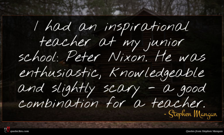 I had an inspirational teacher at my junior school: Peter Nixon. He was enthusiastic, knowledgeable and slightly scary - a good combination for a teacher.