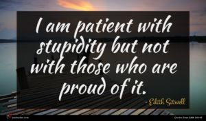 Edith Sitwell quote : I am patient with ...