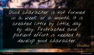 Heraclitus quote : Good character is not ...