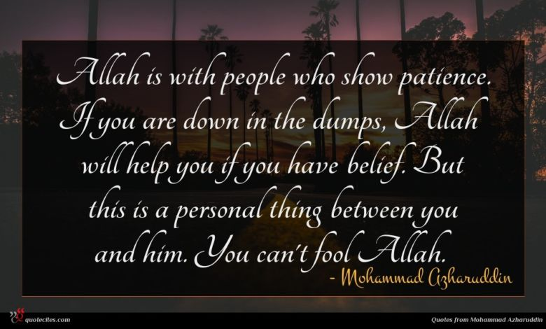 Allah is with people who show patience. If you are down in the dumps, Allah will help you if you have belief. But this is a personal thing between you and him. You can't fool Allah.