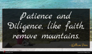 William Penn quote : Patience and Diligence like ...