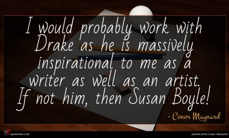 I would probably work with Drake as he is massively inspirational to me as a writer as well as an artist. If not him, then Susan Boyle!