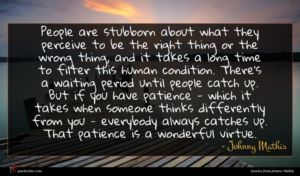 Johnny Mathis quote : People are stubborn about ...