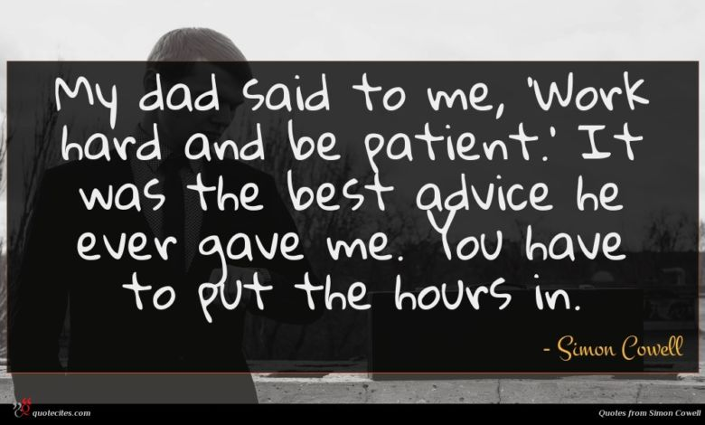 My dad said to me, 'Work hard and be patient.' It was the best advice he ever gave me. You have to put the hours in.