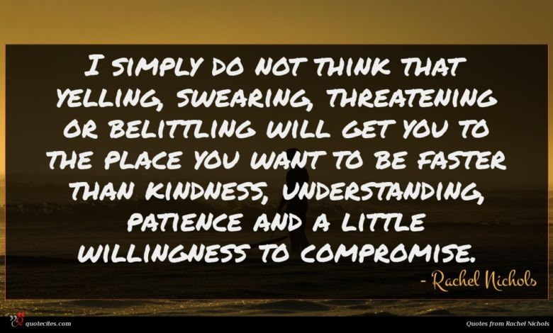I simply do not think that yelling, swearing, threatening or belittling will get you to the place you want to be faster than kindness, understanding, patience and a little willingness to compromise.