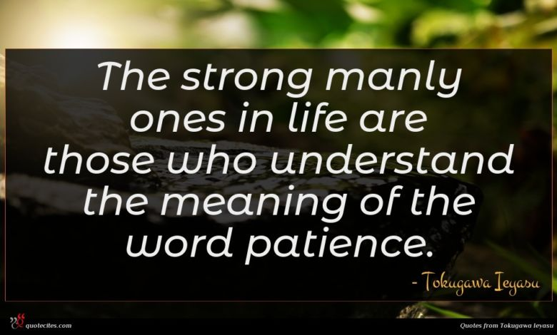 The strong manly ones in life are those who understand the meaning of the word patience.