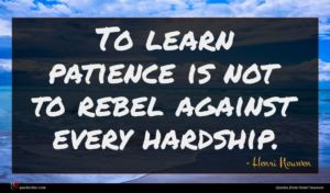 Henri Nouwen quote : To learn patience is ...